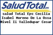 <i>salud Total Eps Cecilia Isabel Moreno De La Ossa Nivel Ii Valledupar Cesar</i>