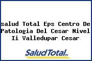<i>salud Total Eps Centro De Patologia Del Cesar Nivel Ii Valledupar Cesar</i>