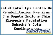 <i>salud Total Eps Centro De Rehabilitacion Americas Cra Bogota Incluye Chia Zipaquira Facatativa Sohacha Y Cota Cundinamarca</i>