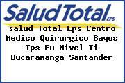 <i>salud Total Eps Centro Medico Quirurgico Bayos Ips Eu Nivel Ii Bucaramanga Santander</i>