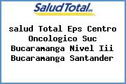 <i>salud Total Eps Centro Oncologico Suc Bucaramanga Nivel Iii Bucaramanga Santander</i>