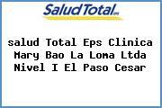 <i>salud Total Eps Clinica Mary Bao La Loma Ltda Nivel I El Paso Cesar</i>