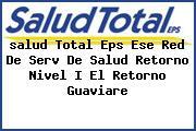 <i>salud Total Eps Ese Red De Serv De Salud Retorno Nivel I El Retorno Guaviare</i>