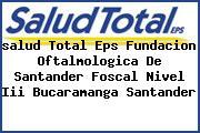 <i>salud Total Eps Fundacion Oftalmologica De Santander Foscal Nivel Iii Bucaramanga Santander</i>