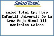 <i>salud Total Eps Hosp Infantil Universit De La Cruz Roja Nivel Iii Manizales Caldas</i>