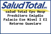 <i>salud Total Eps Hosp Presbitero Emigdio Palacio Ese Nivel I El Retorno Guaviare</i>
