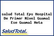 <i>salud Total Eps Hospital De Primer Nivel Guamal Ese Guamal Meta</i>