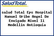 <i>salud Total Eps Hospital Manuel Uribe Angel De Envigado Nivel Ii Medellin Antioquia</i>
