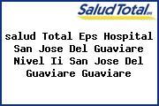 <i>salud Total Eps Hospital San Jose Del Guaviare Nivel Ii San Jose Del Guaviare Guaviare</i>