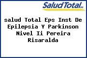 <i>salud Total Eps Inst De Epilepsia Y Parkinson Nivel Ii Pereira Risaralda</i>