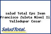 <i>salud Total Eps Ivan Francisco Zuleta Nivel Ii Valledupar Cesar</i>
