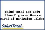 <i>salud Total Eps Lady Joham Figueroa Guerra Nivel Ii Manizales Caldas</i>