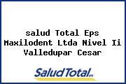 <i>salud Total Eps Maxilodent Ltda Nivel Ii Valledupar Cesar</i>