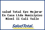 <i>salud Total Eps Mejorar En Casa Ltda Municipios Nivel Ii Cali Valle</i>