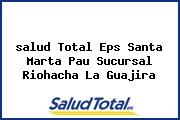 <i>salud Total Eps Santa Marta Pau Sucursal Riohacha La Guajira</i>