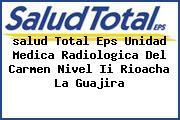 <i>salud Total Eps Unidad Medica Radiologica Del Carmen Nivel Ii Rioacha La Guajira</i>