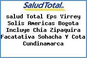 <i>salud Total Eps Virrey Solis Americas Bogota Incluye Chia Zipaquira Facatativa Sohacha Y Cota Cundinamarca</i>