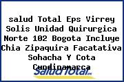 <i>salud Total Eps Virrey Solis Unidad Quirurgica Norte 102 Bogota Incluye Chia Zipaquira Facatativa Sohacha Y Cota Cundinamarca</i>