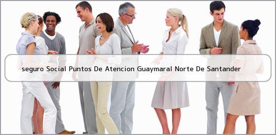 <b>seguro Social Puntos De Atencion Guaymaral Norte De Santander</b>