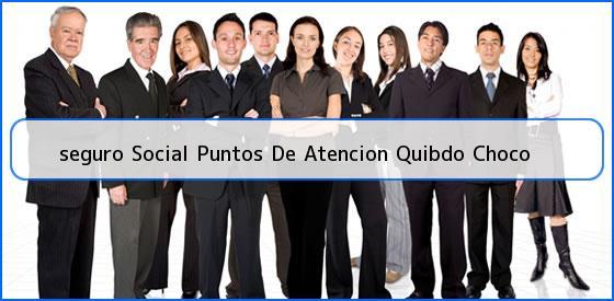 <b>seguro Social Puntos De Atencion Quibdo Choco</b>