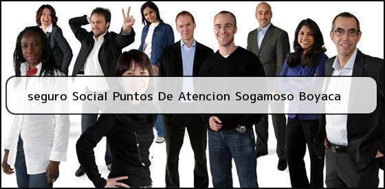 <b>seguro Social Puntos De Atencion Sogamoso Boyaca</b>