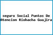 <i>seguro Social Puntos De Atencion Riohacha Guajira</i>