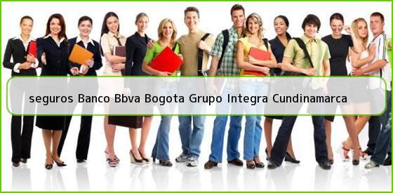 <b>seguros Banco Bbva Bogota Grupo Integra Cundinamarca</b>