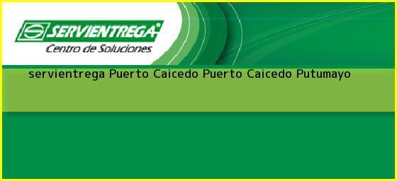 <b>servientrega Puerto Caicedo</b> Puerto Caicedo Putumayo