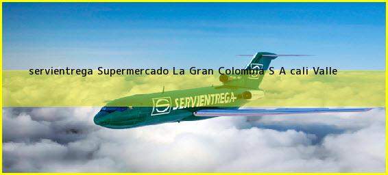 <b>servientrega Supermercado La Gran Colombia S A </b>cali Valle