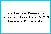 <i>sura Centro Comercial Pereira Plaza Piso 2 Y 3 Pereira Risaralda</i>