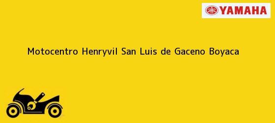 Teléfono, Dirección y otros datos de contacto para Motocentro Henryvil, San Luis de Gaceno, Boyaca, Colombia
