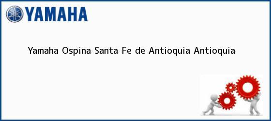 Teléfono, Dirección y otros datos de contacto para Yamaha Ospina, Santa Fe de Antioquia, Antioquia, Colombia