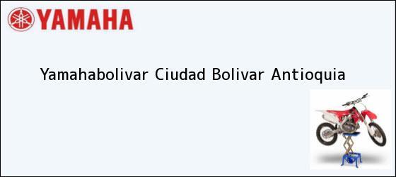 Teléfono, Dirección y otros datos de contacto para Yamahabolivar, Ciudad Bolivar, Antioquia, Colombia
