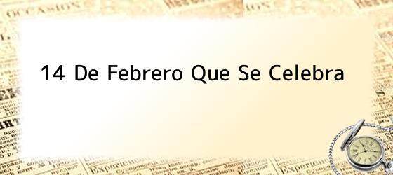14 De Febrero Que Se Celebra