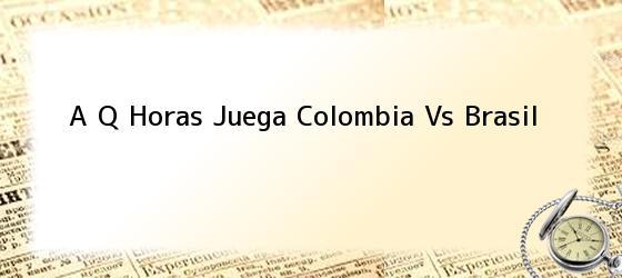 A Q Horas Juega Colombia Vs Brasil