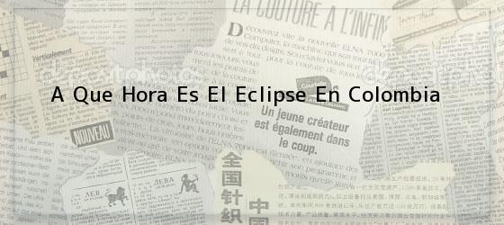 A Que Hora Es El Eclipse En Colombia