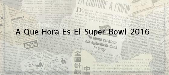 A Que Hora Es El Super Bowl 2016