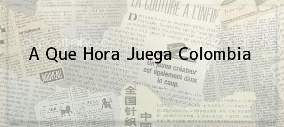 A Que Hora Juega Colombia