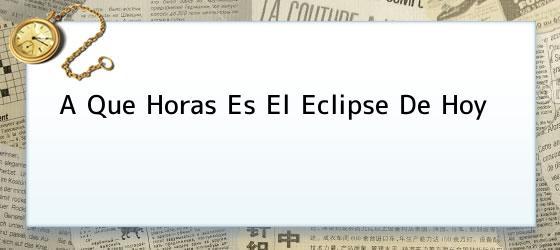 A Que Horas Es El Eclipse De Hoy
