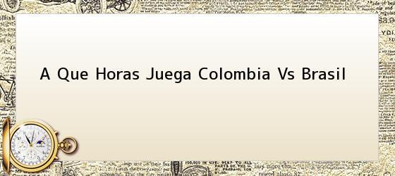 A Que Horas Juega Colombia Vs Brasil