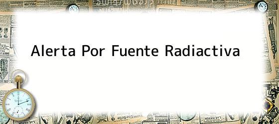 Alerta Por Fuente Radiactiva