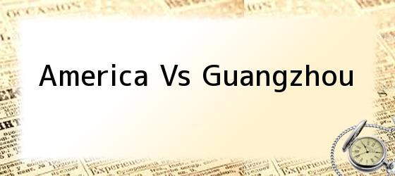 America Vs Guangzhou