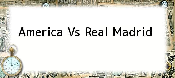 America Vs Real Madrid
