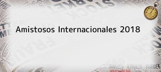 Amistosos Internacionales 2018