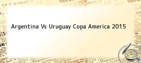 Argentina Vs Uruguay Copa America 2015