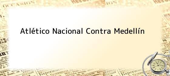 Atlético Nacional Contra Medellín