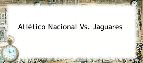 Atlético Nacional Vs. Jaguares