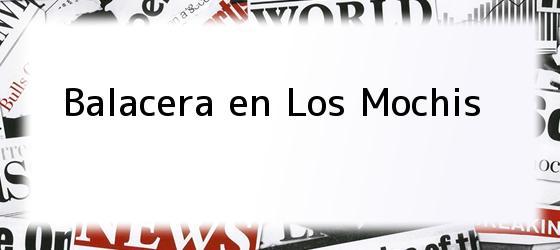 Balacera en Los Mochis
