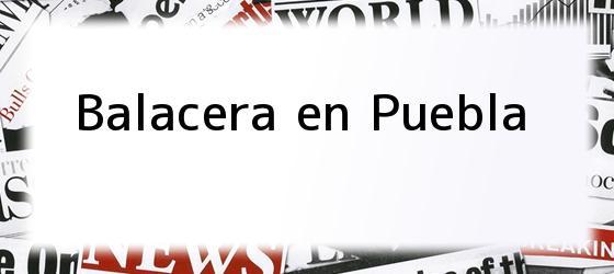 Balacera en Puebla