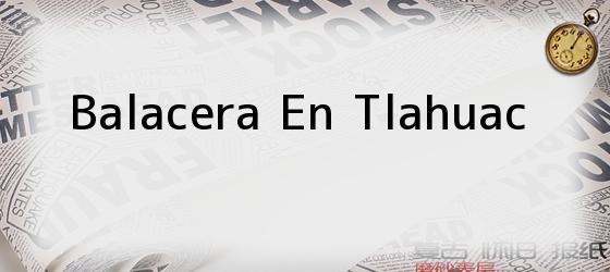 Balacera En Tlahuac